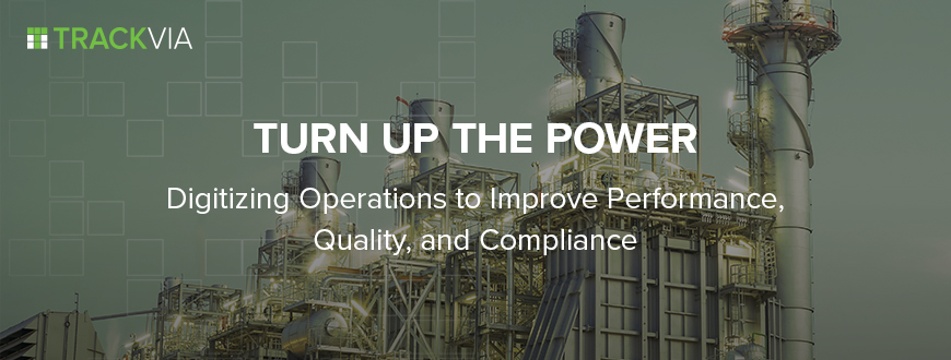 Turn Up the Power - Digitizing Operations to Improve Performance, Quality, and Compliance.