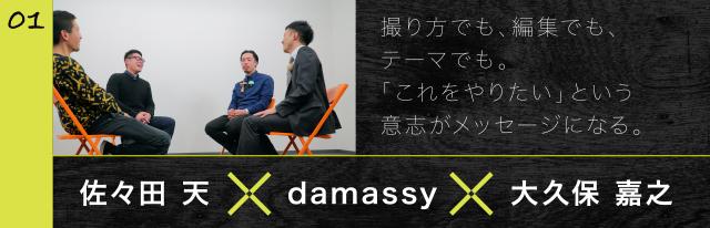 01 佐々田 天×damassy×大久保 嘉之 撮り方でも、編集でも、テーマでも。「これをやりたい」という意志がメッセージになる。