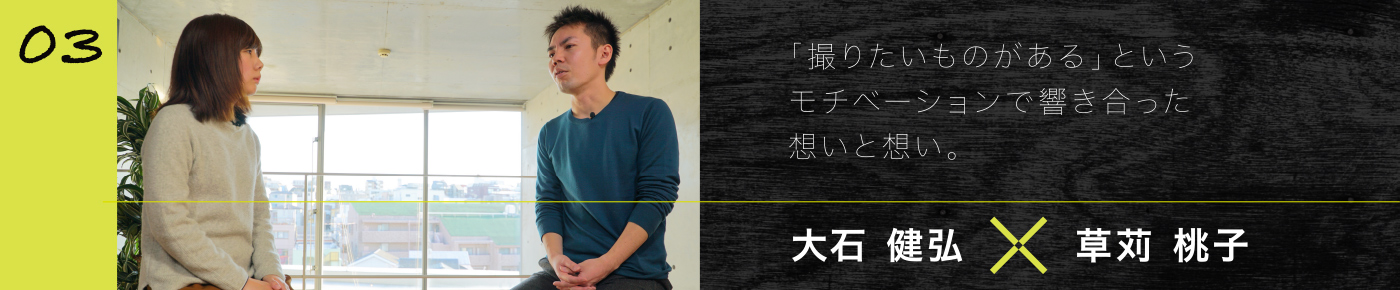 03 大石 健弘x草刈 桃子 「撮りたいものがある」というモチベーションで響き合った想いと想い。