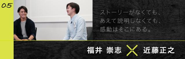 05 福井 崇志x近藤正之 ストーリーがなくても、あえて説明しなくても、感動はそこにある。