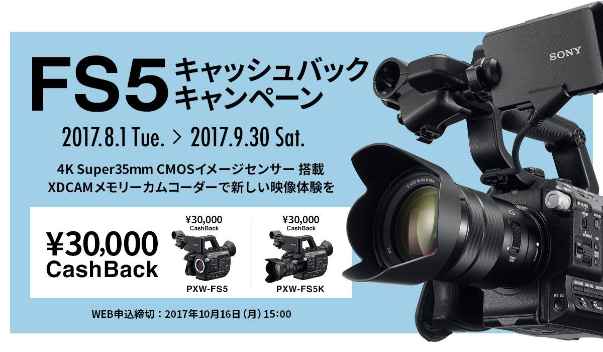 FS5キャッシュバックキャンペーン 2017.8.1Tue.~2017.9.30 Sat. 4K Super CMOSセンサー搭載でXDCAMメモリーカムコーダーで新しい映像体験を ¥30,000CashBack PXW-FS5/PXW-FS5K WEB申込締切:2017年10月16日(月)15:00