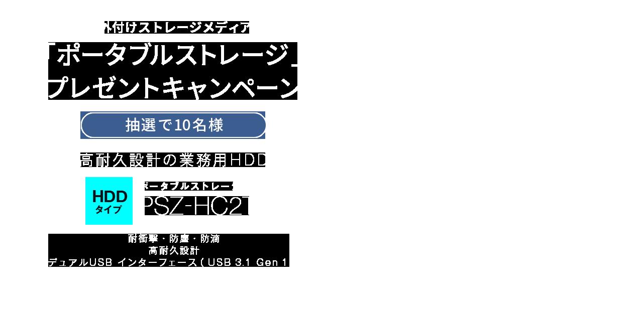 外付けストレージメディア「ポータブルストレージ」プレゼントキャンペーン ポータブルストレージ PSZ-HC2T(HDDタイプ)バスパワー接続で映像データをバックアップ!!