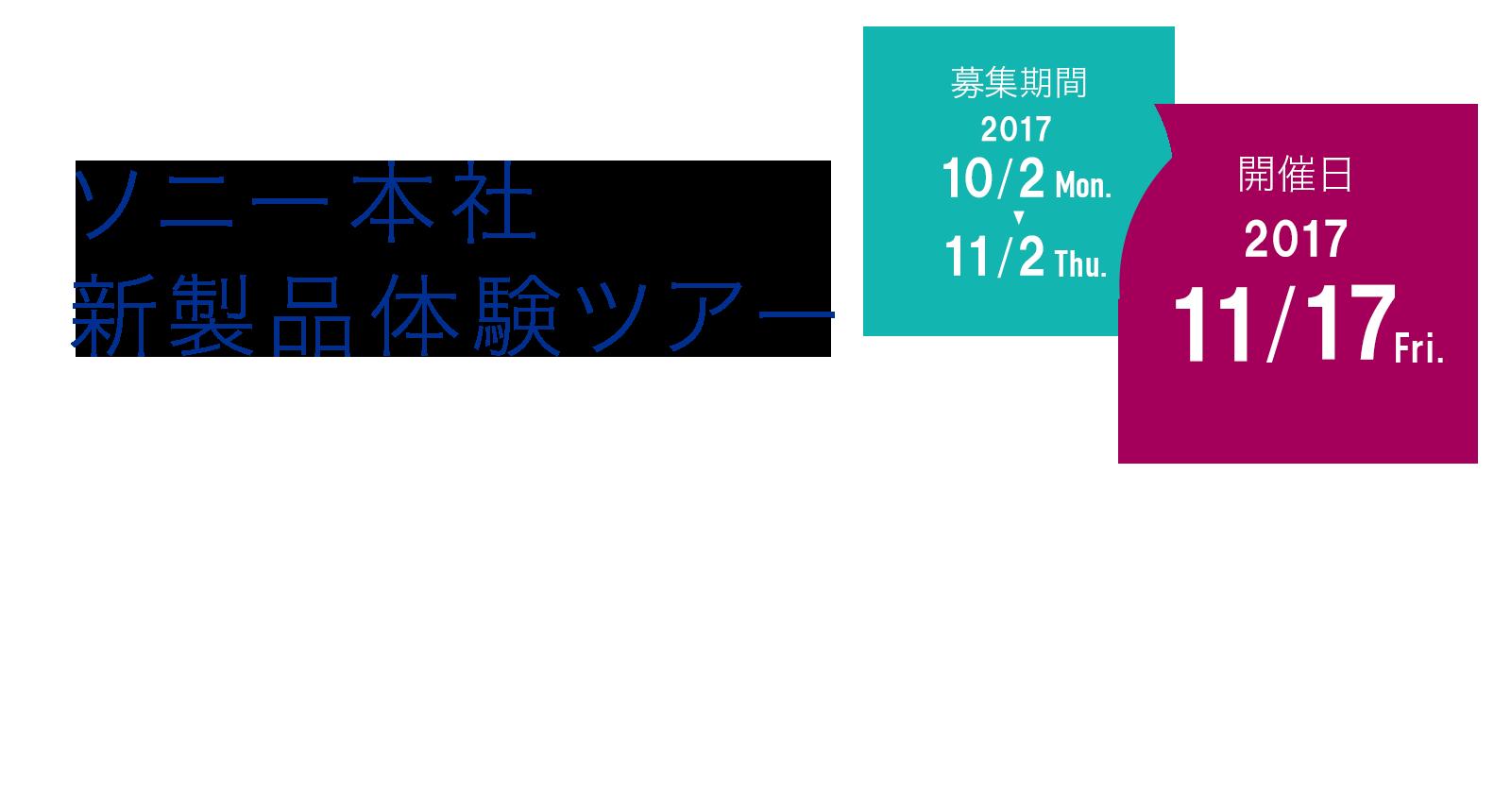 ソニー本社新製品体験ツアー 募集期間:2017年10月2日(月)〜 11月2日(木) 開催日時:2017年11月17日(金)