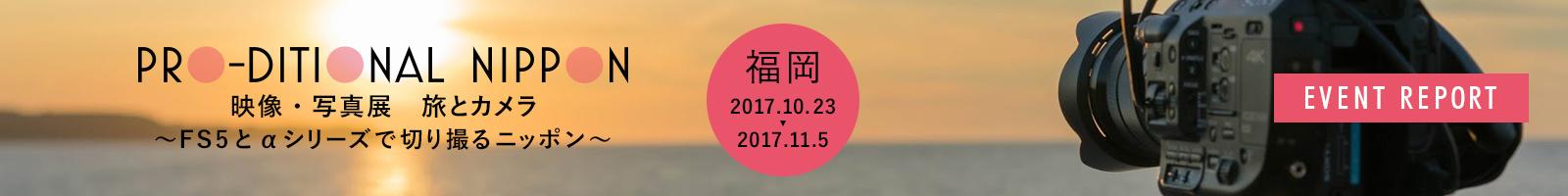 PRO-DITIONAL NIPPON 映像・写真展「旅とカメラ」~FS5とαシリーズで切り撮るニッポン~ 西日本Vol.1