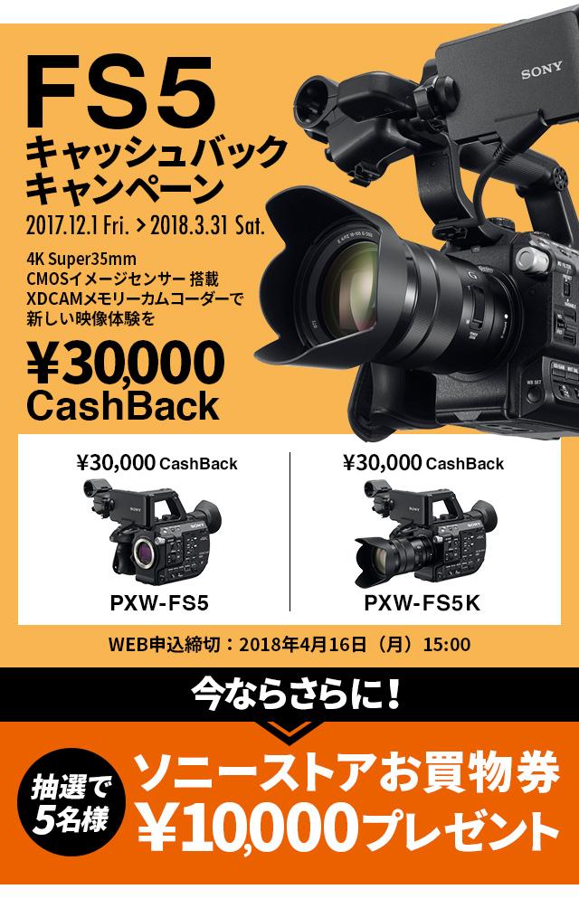 FS5キャッシュバックキャンペーン 2017.8.1Tue.~2017.9.30 Sat. 4K Super CMOSセンサー搭載でXDCAMメモリーカムコーダーで新しい映像体験を ¥30,000CashBack PXW-FS5/PXW-FS5K WEB申込締切:2018年4月16日(月)15:00