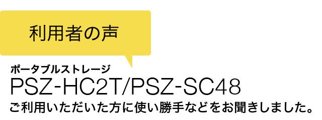 利用者の声 ポータブルストレージ PSZ-HC2T/PSZ-SC48 ご利用いただいた方に、その使い勝手をお聞きしました。