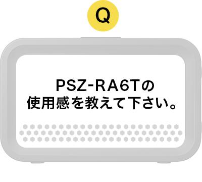 PSZ-RA6Tの使用感を教えて下さい。