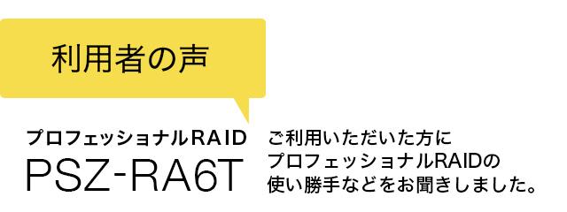 利用者の声 プロフェッショナルRAID PSZ-RA6T ご利用いただいた方に、その使い勝手をお聞きしました。