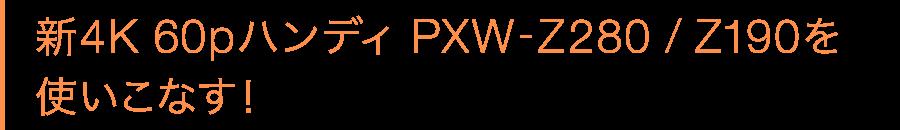 新4K 60pハンディ PXW-Z280 / Z190を使いこなす!