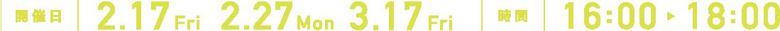 開催日時 2.17Fri 2.27Mon 3.17Fri 16:00 18:00