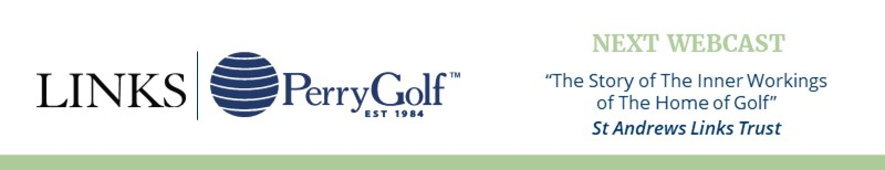 NEXT WEBCAST: The Story of The Inner Workings of The Home of Golf ~ St Andrews Links Trust