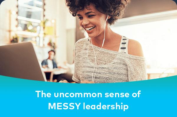 The uncommon sense of MESSY leadership