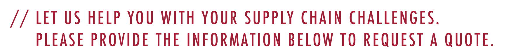 Let us help you with your supply chain challenges. Please provide the information below to request a quote.