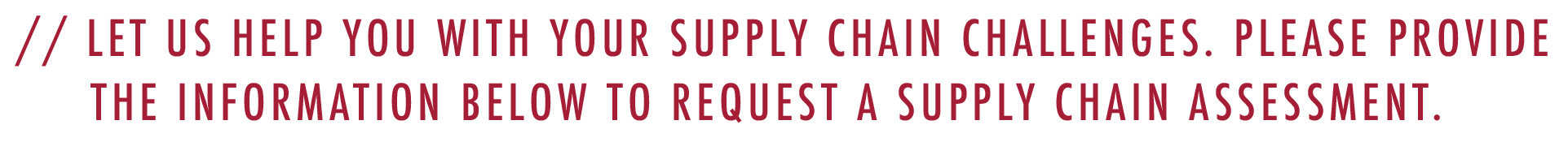 Let us help with your supply chain challenges. Please provide the information below to request a supply chain assessment.