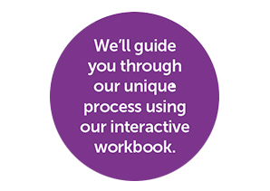 We'll guide you through our unique process using our interactive workbook.