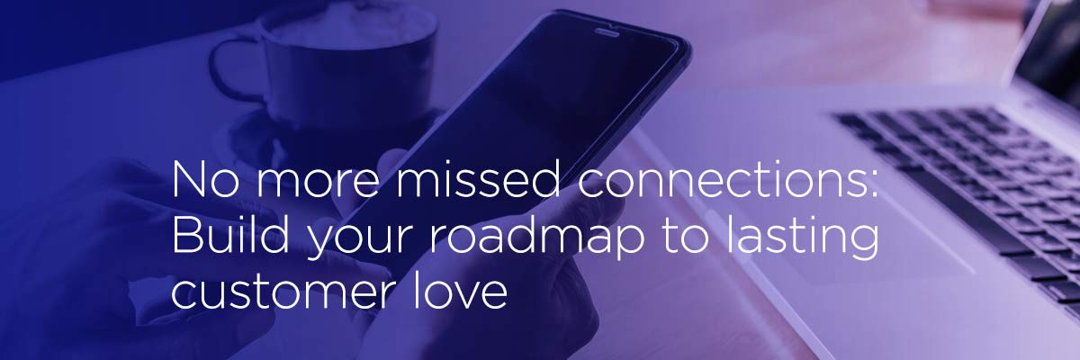 No more missed connections: Build your roadmap to lasting customer love