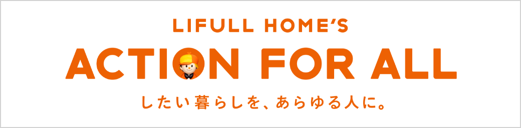 LIFULL HOME'S ACTION FOR ALL したい暮らしを、あらゆる人に。