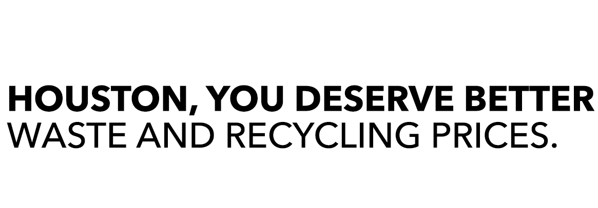HOUSTON You deserve better waste and recycling prices.