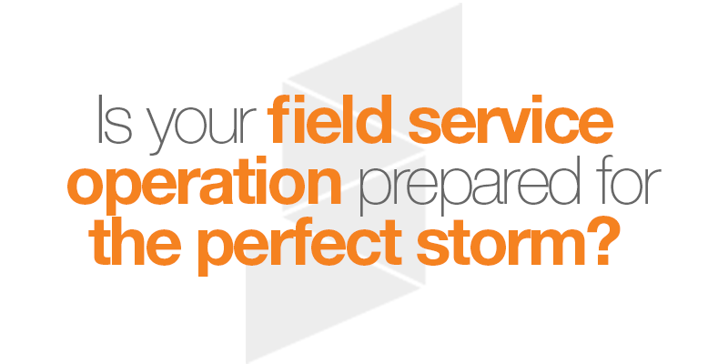 is your field service operation prepared for the perfect storm?