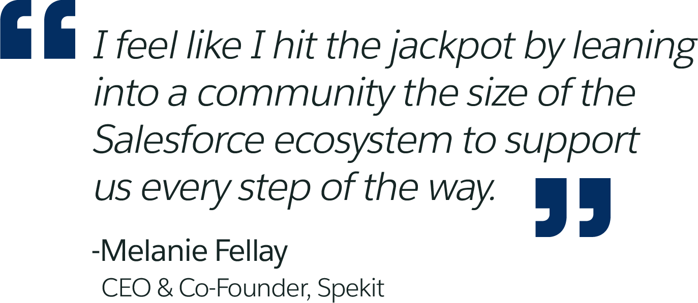 I feel like I hit the jackpot by leaning into a community the size of the Salesforce ecosystem to support us every step of the way. -Melanie Fellay, CEO & Co-Founder, Spekit