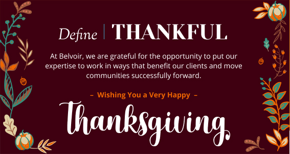 define Thankful - At Belvoir, we are grateful for the opportunity to put our expertise to work in ways that benefit our clients and move communities successfully forward. Wishing you a very Happy Thanksgiving!