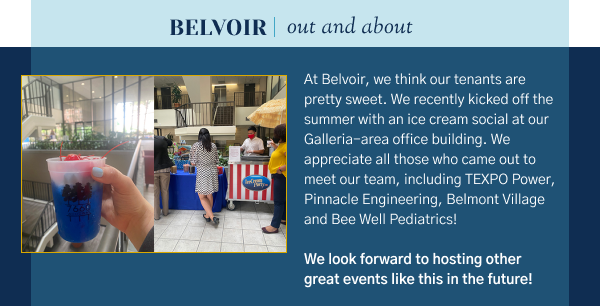 Belvoir Out and About - At Belvoir, we think our tenants are pretty sweet. We recently kicked off the summer with an ice cream social at our Galleria-area office building. We appreciate all those who came out to meet our team, including TEXPO Power, Pinnacle Engineering, Belmont Village and Bee Well Pediatrics!   We look forward to hosting other great events like this in the future!