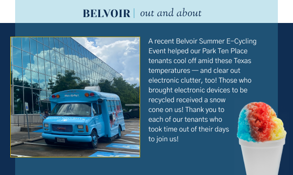 Belvoir Out and About - A recent Belvoir Summer E-Cycling Event helped our Park Ten Place tenants cool off amid these Texas temperatures — and clear out electronic clutter, too! Those who brought electronic devices to be recycled received a snow cone on us! Thank you to each of our tenants who took time out of their days to join us!