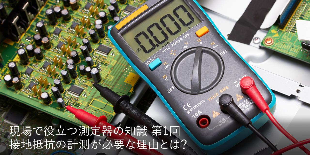 Rentec 現場で役立つ測定器の知識 第1回 接地抵抗の計測が必要な理由とは?
