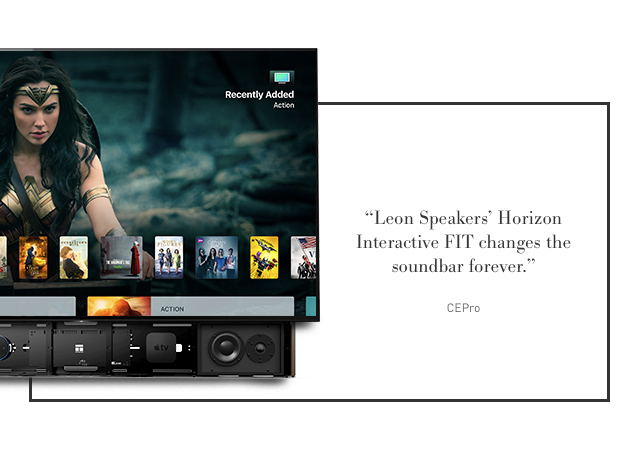"""Leons Horizon Interactive FIT changes the soundbar forever."" -CEPro"