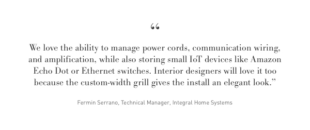 """We love the ability to manage power cords, communication wiring, and amplification while also storing small IoT devices like Amazon Echo Dot or Ethernet switches. Interior designers will love it too because the custom width grill gives the install an elegant look."" -Fermin Serrano at Integral Home Systems"