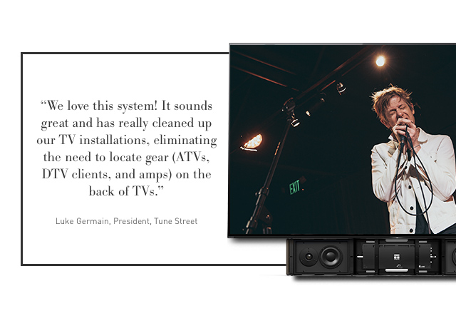 """We love this system! It sounds great and has really cleaned up out TV installations eliminating the need to locate gear (ATVs, DTV clients, and amps) on the back of TVs."" -Luke Germain from Tune Street"