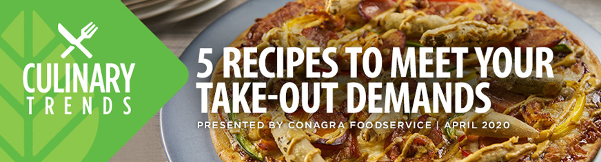 Culinary Trends: 5 RECIPES TO MEET YOUR TAKE-OUT DEMANDS Presented by Conagra Foodservice