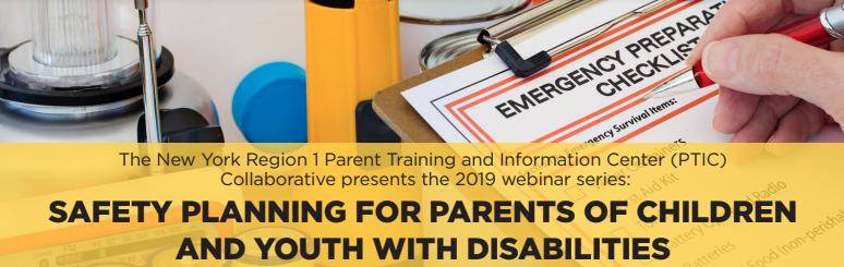 The New York Region 1 Parent Training and Information Center (PTIC) Collaborative presents the 2019 webinar series:   Safety Planning for Parents of Children and Youth with Disabilities