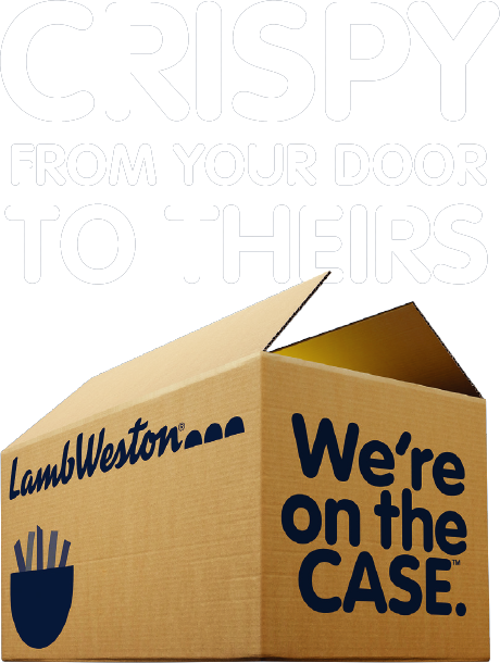 CRISPY FROM YOUR DOOR TO THEIRS - Lamb Weston® - We're on the Case™