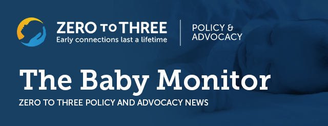 The Baby Monitor: ZERO TO THREE Policy and Advocacy News