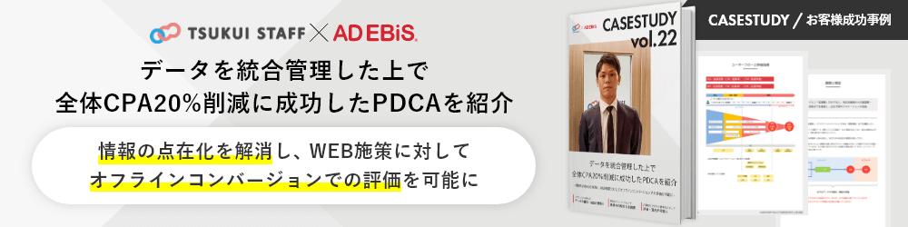 CASESTUDY / お客様成功事例 TSUKUI STAFF × AD EBiS データを統合管理した上で全体CPA20%削減に成功したPDCAを紹介 情報の点在化を解消し、WEB施策に対してオフラインコンバージョンでの評価を可能に