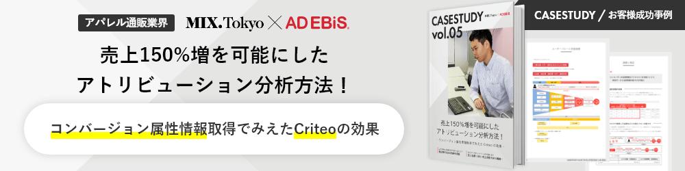 CASESTUDY / お客様成功事例 アパレル通販業界 MIX.Tokyo × AD EBiS 売上150%増を可能にしたアトリビューション分析方法! コンバージョン属性情報取得でみえたCriteoの効果