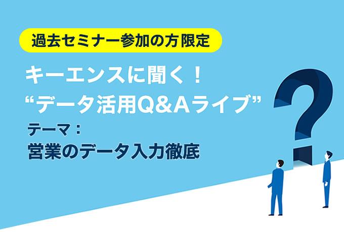[10月22日(金) 11:10] データ活用Q&Aライブ 「営業のデータ入力徹底」【過去セミナー参加者限定・オンライン開催】