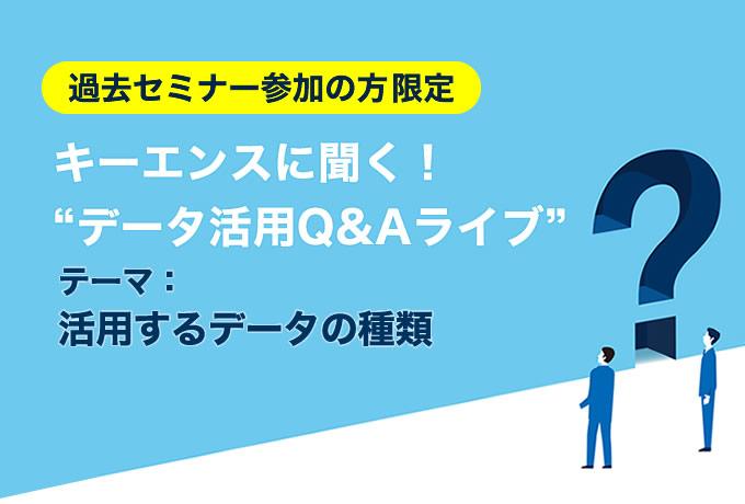 [10月22日(金) 13:10] データ活用Q&Aライブ 「活用するデータの種類」【過去セミナー参加者限定・オンライン開催】