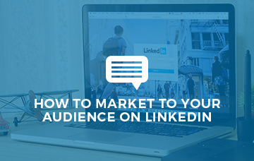 How To Market To Your Audience On LinkedIn