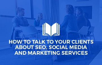How To Talk To Your Clients About SEO, Social Media and Marketing Services