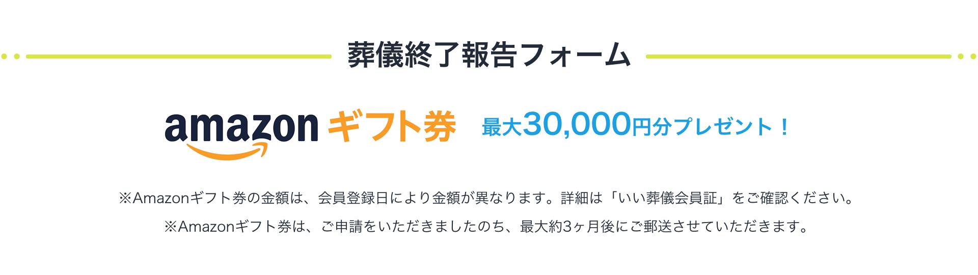 【葬儀終了報告フォーム】Amazonギフト券の金額は、会員登録日により金額が異なります。詳細は「いい葬儀会員証」をご確認ください。※Amazonギフト券は、ご申請いただきました後、最大約3ヶ月後にご郵送させていただきます。