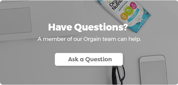 Have Questions? A member of our Orgain team can help. Ask a Question: medinfo@orgain.com