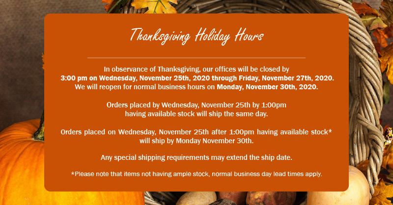 Thanksgiving Holiday Hours  In observance of Thanksgiving, our offices will be closed by  3:00 pm on Wednesday, November 25th, 2020 through Friday, November 27th, 2020.   We will reopen for normal business hours on Monday, November 30th, 2020.  Orders placed by Wednesday, November 25th by 1:00pm having available stock will ship the same day.    Orders placed on Wednesday, November 25th after 1:00pm having available stock* will ship by Monday November 30th.    Any special shipping requirements may extend the ship date.  *Please note that items not having ample stock, normal business day lead times apply.