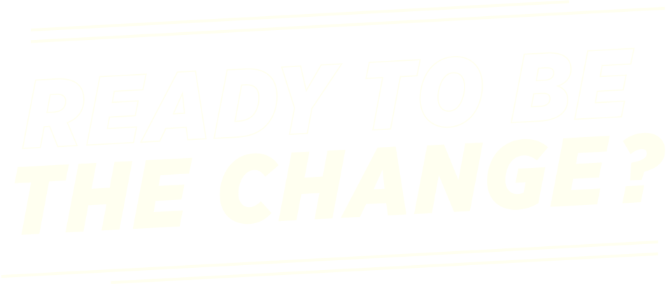 Ready to Be the Change?
