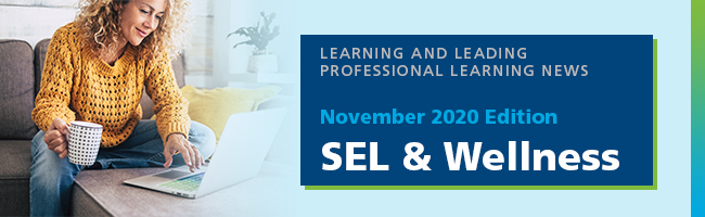 Learning and Leading Professional Learning News, November 2020 Edition: SEL and Wellness