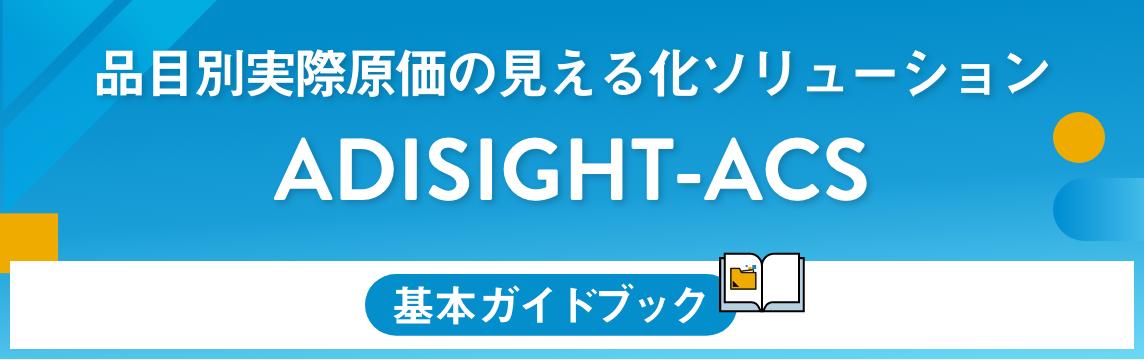 品目別実際原価の見える化ソリューション:ADISIGHT-ACS 基本ガイドブック